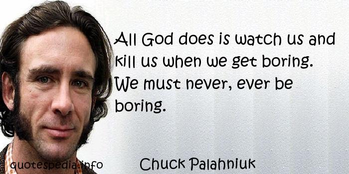 Chuck Palahniuk - All God does is watch us and kill us when we get boring. We must never, ever be boring.
