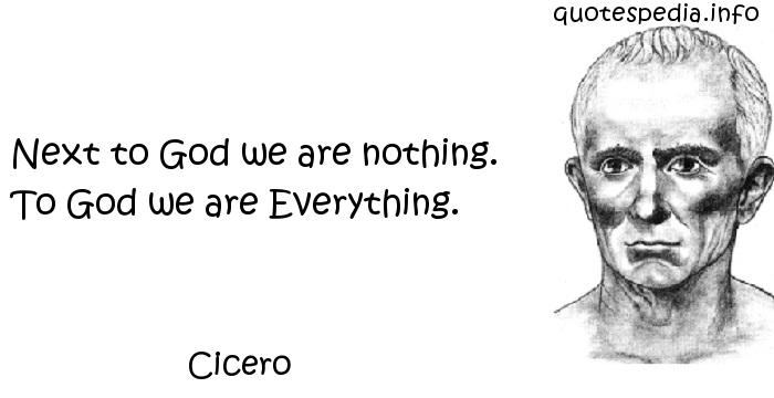 Cicero - Next to God we are nothing. To God we are Everything.
