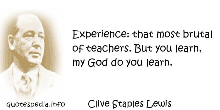 Clive Staples Lewis - Experience: that most brutal of teachers. But you learn, my God do you learn.