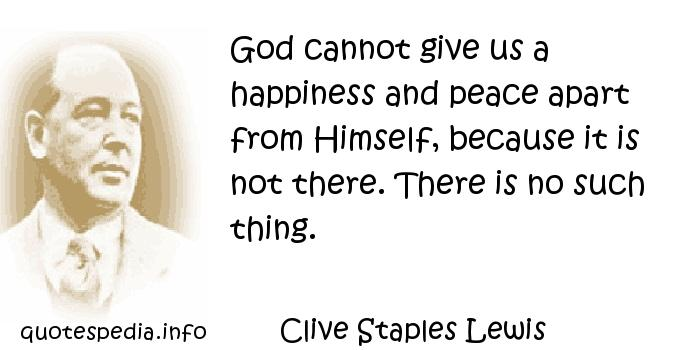Clive Staples Lewis - God cannot give us a happiness and peace apart from Himself, because it is not there. There is no such thing.
