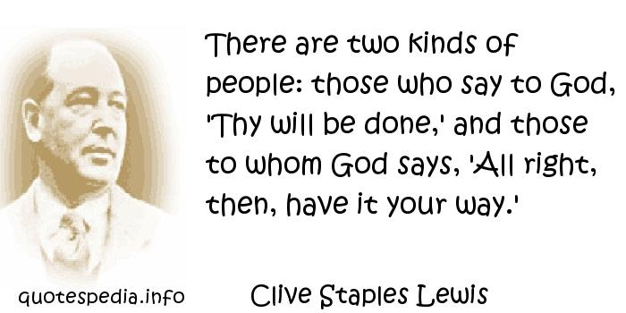 Clive Staples Lewis - There are two kinds of people: those who say to God, 'Thy will be done,' and those to whom God says, 'All right, then, have it your way.'