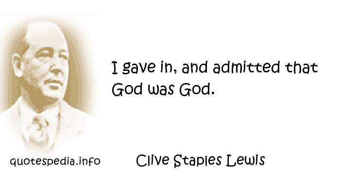 Clive Staples Lewis - I gave in, and admitted that God was God.