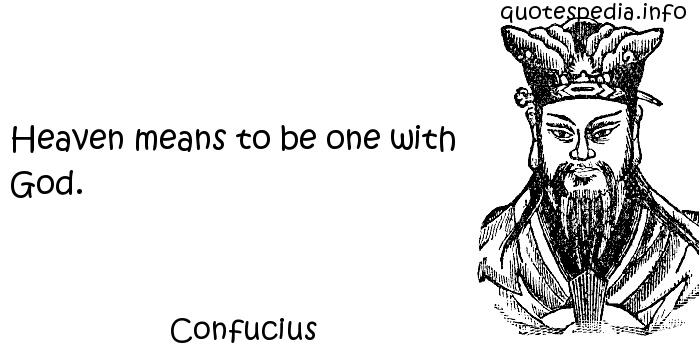 Confucius - Heaven means to be one with God.