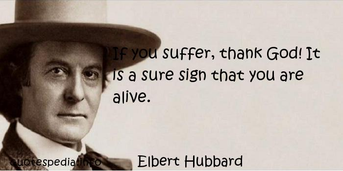 Elbert Hubbard - If you suffer, thank God! It is a sure sign that you are alive.