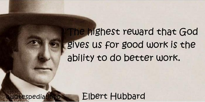Elbert Hubbard - The highest reward that God gives us for good work is the ability to do better work.