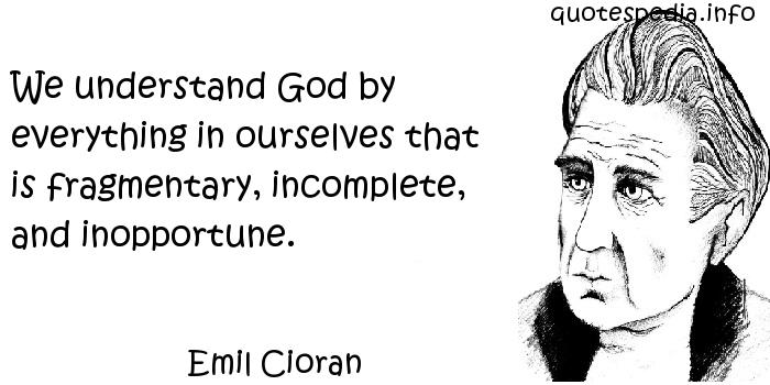 Emil Cioran - We understand God by everything in ourselves that is fragmentary, incomplete, and inopportune.
