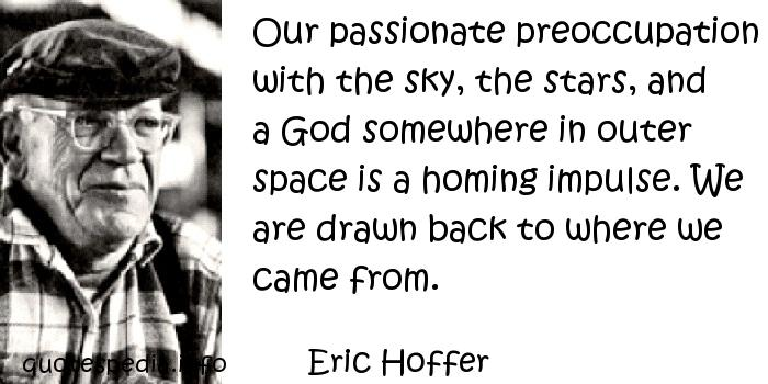 Eric Hoffer - Our passionate preoccupation with the sky, the stars, and a God somewhere in outer space is a homing impulse. We are drawn back to where we came from.