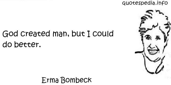 Erma Bombeck - God created man, but I could do better.