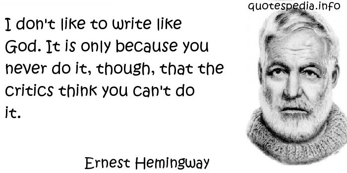 Ernest Hemingway - I don't like to write like God. It is only because you never do it, though, that the critics think you can't do it.