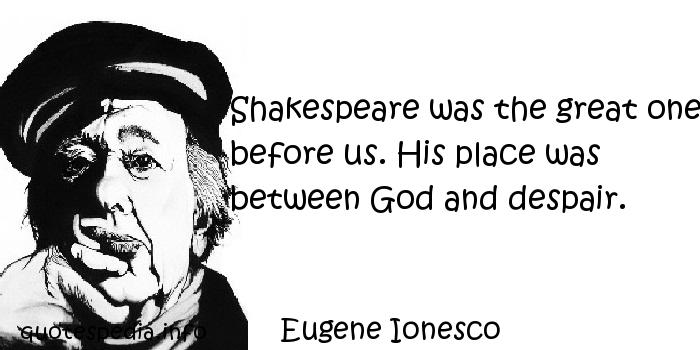 Eugene Ionesco - Shakespeare was the great one before us. His place was between God and despair.