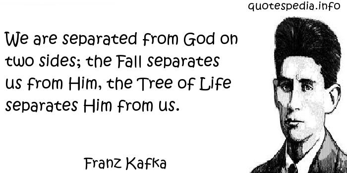 Franz Kafka - We are separated from God on two sides; the Fall separates us from Him, the Tree of Life separates Him from us.