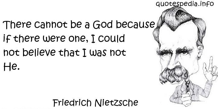 Friedrich Nietzsche - There cannot be a God because if there were one, I could not believe that I was not He.