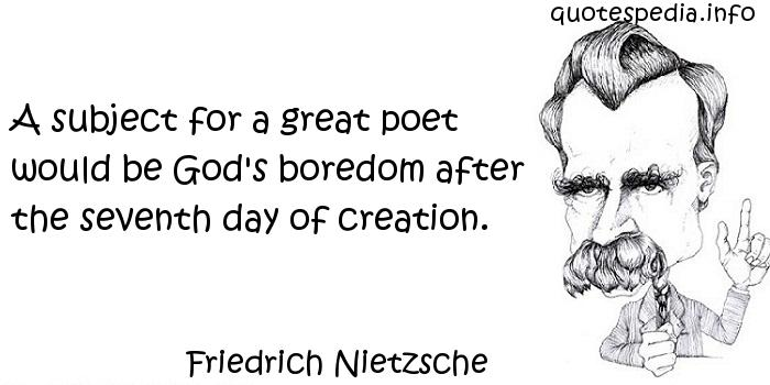 Friedrich Nietzsche - A subject for a great poet would be God's boredom after the seventh day of creation.