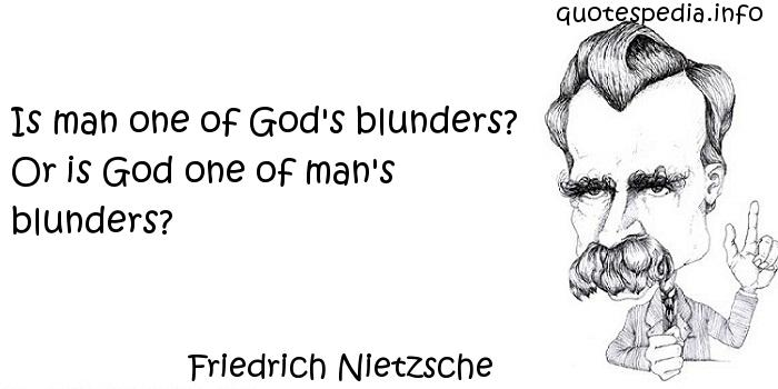 Friedrich Nietzsche - Is man one of God's blunders? Or is God one of man's blunders?
