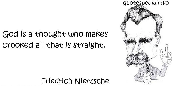 Friedrich Nietzsche - God is a thought who makes crooked all that is straight.