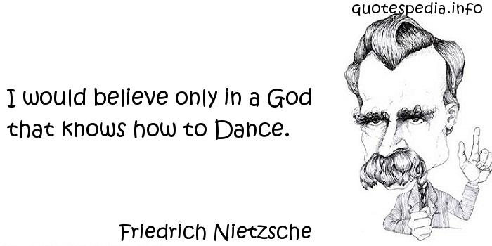 Friedrich Nietzsche - I would believe only in a God that knows how to Dance.