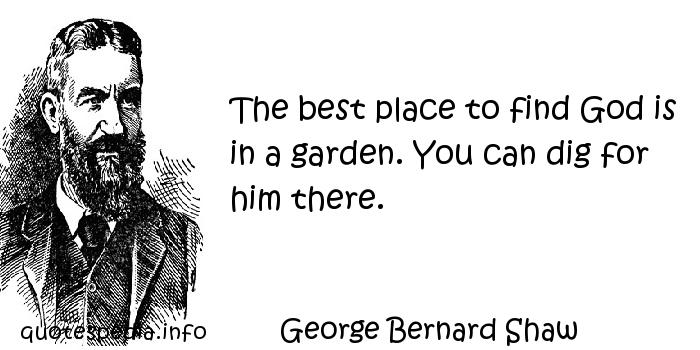 George Bernard Shaw - The best place to find God is in a garden. You can dig for him there.