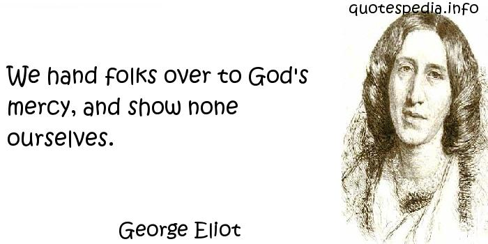 George Eliot - We hand folks over to God's mercy, and show none ourselves.