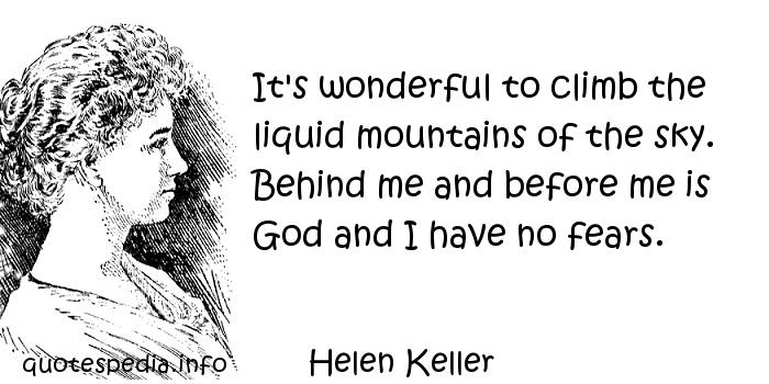 Helen Keller - It's wonderful to climb the liquid mountains of the sky. Behind me and before me is God and I have no fears.