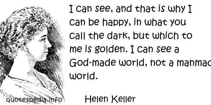 Helen Keller - I can see, and that is why I can be happy, in what you call the dark, but which to me is golden. I can see a God-made world, not a manmade world.