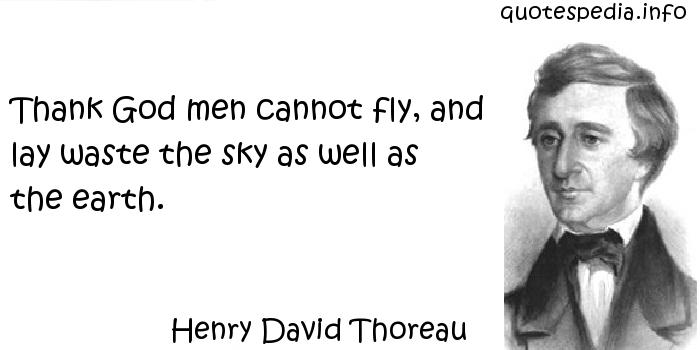 Henry David Thoreau - Thank God men cannot fly, and lay waste the sky as well as the earth.