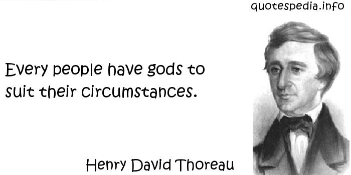 Henry David Thoreau - Every people have gods to suit their circumstances.