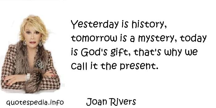 Joan Rivers - Yesterday is history, tomorrow is a mystery, today is God's gift, that's why we call it the present.