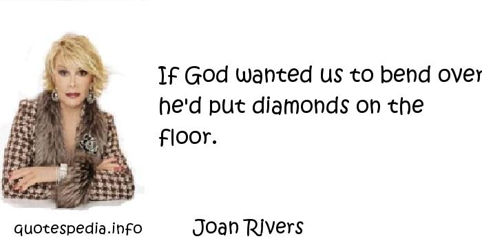Joan Rivers - If God wanted us to bend over he'd put diamonds on the floor.