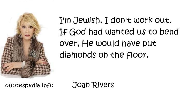 Joan Rivers - I'm Jewish. I don't work out. If God had wanted us to bend over, He would have put diamonds on the floor.