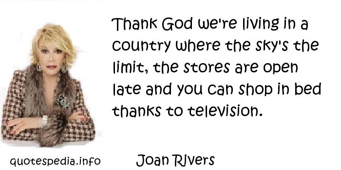 Joan Rivers - Thank God we're living in a country where the sky's the limit, the stores are open late and you can shop in bed thanks to television.