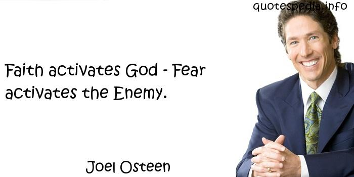 Joel Osteen - Faith activates God - Fear activates the Enemy.