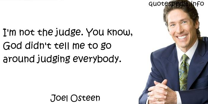 Joel Osteen - I'm not the judge. You know, God didn't tell me to go around judging everybody.