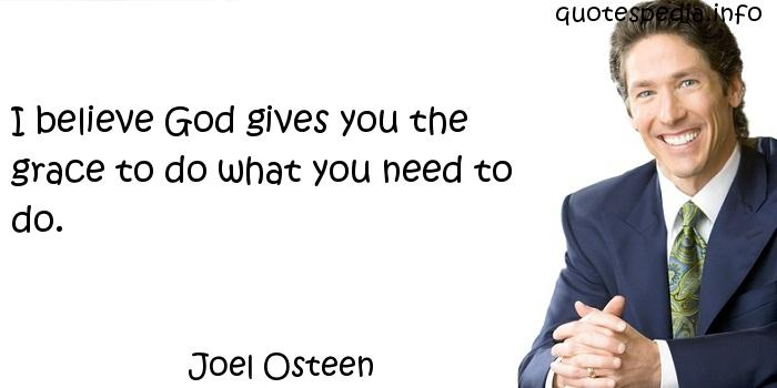 Joel Osteen - I believe God gives you the grace to do what you need to do.