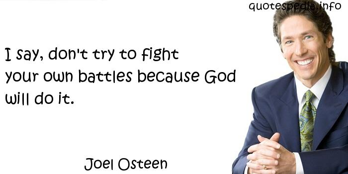 Joel Osteen - I say, don't try to fight your own battles because God will do it.