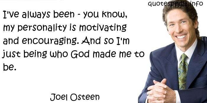 Joel Osteen - I've always been - you know, my personality is motivating and encouraging. And so I'm just being who God made me to be.