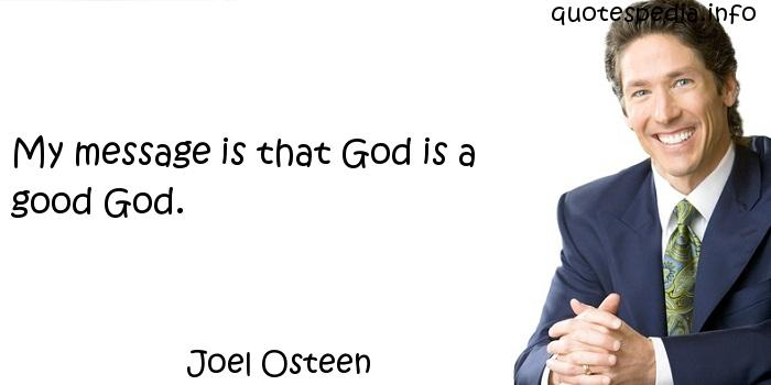 Joel Osteen - My message is that God is a good God.
