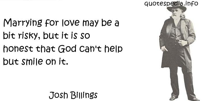 Josh Billings - Marrying for love may be a bit risky, but it is so honest that God can't help but smile on it.