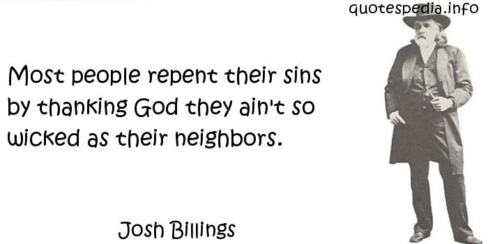 Josh Billings - Most people repent their sins by thanking God they ain't so wicked as their neighbors.