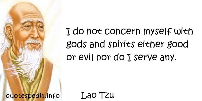 Lao Tzu - I do not concern myself with gods and spirits either good or evil nor do I serve any.