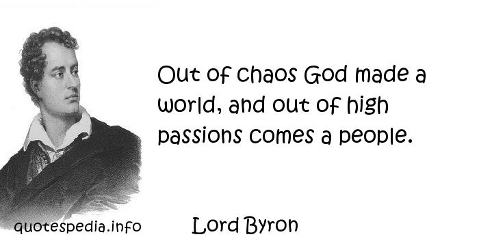Lord Byron - Out of chaos God made a world, and out of high passions comes a people.
