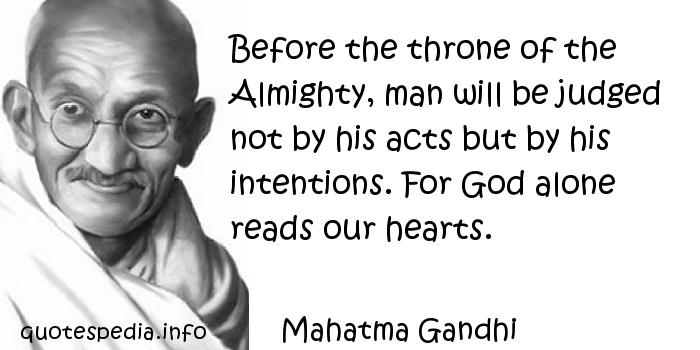 Mahatma Gandhi - Before the throne of the Almighty, man will be judged not by his acts but by his intentions. For God alone reads our hearts.
