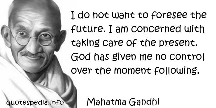 Mahatma Gandhi - I do not want to foresee the future. I am concerned with taking care of the present. God has given me no control over the moment following.