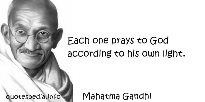 Mahatma Gandhi - Each one prays to God according to his own light.