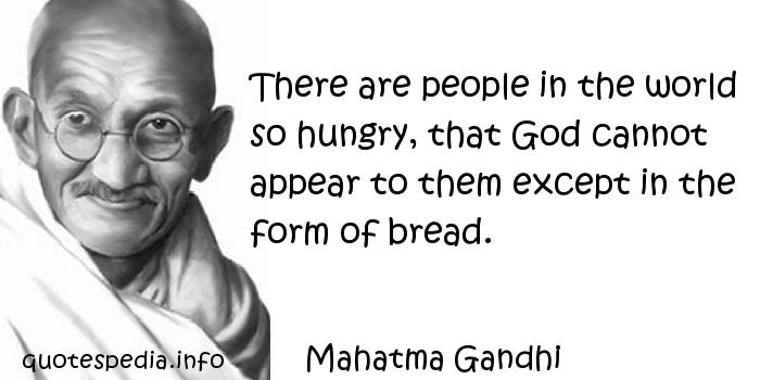 Mahatma Gandhi - There are people in the world so hungry, that God cannot appear to them except in the form of bread.