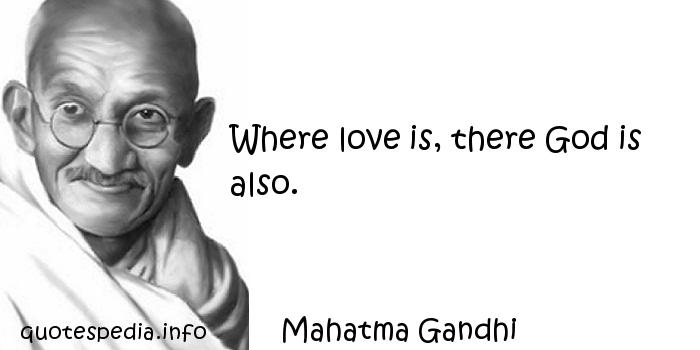 Mahatma Gandhi - Where love is, there God is also.