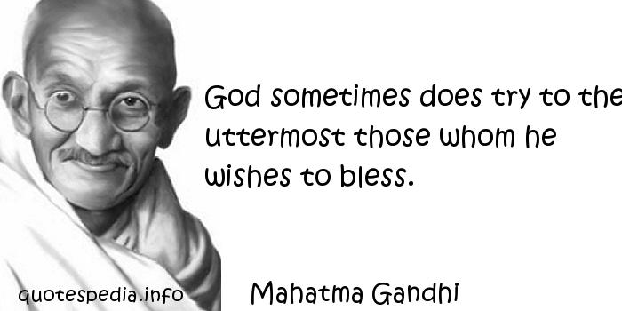 Mahatma Gandhi - God sometimes does try to the uttermost those whom he wishes to bless.