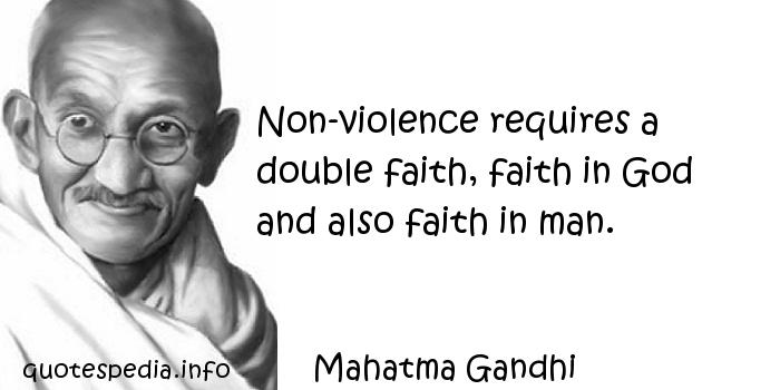Mahatma Gandhi - Non-violence requires a double faith, faith in God and also faith in man.