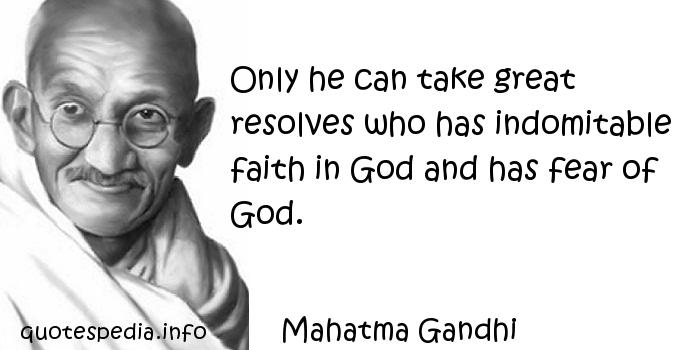 Mahatma Gandhi - Only he can take great resolves who has indomitable faith in God and has fear of God.