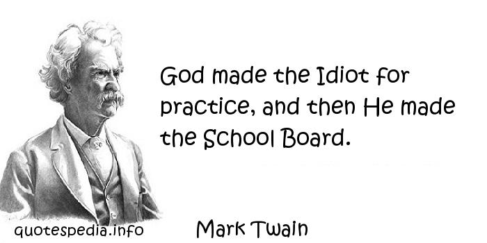 Mark Twain - God made the Idiot for practice, and then He made the School Board.