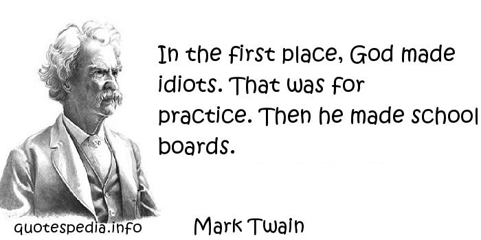 Mark Twain - In the first place, God made idiots. That was for practice. Then he made school boards.
